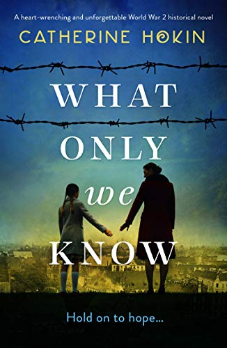 What Only We Know: A heart-wrenching and unforgettable World War 2 historical novel by [Catherine Hokin]